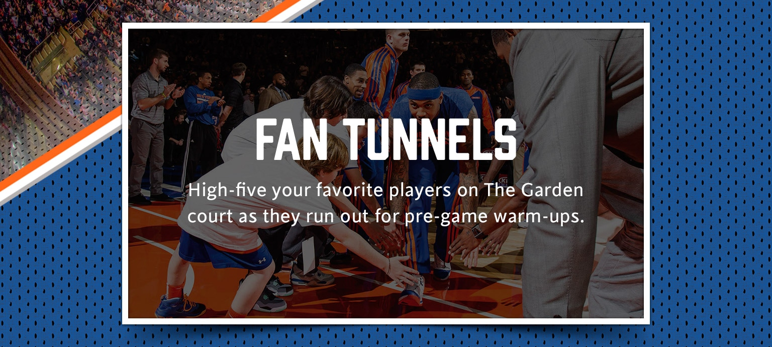 Fan Tunnels: High-five your favorite players on The Garden court as they run out for pre-game warm-ups.