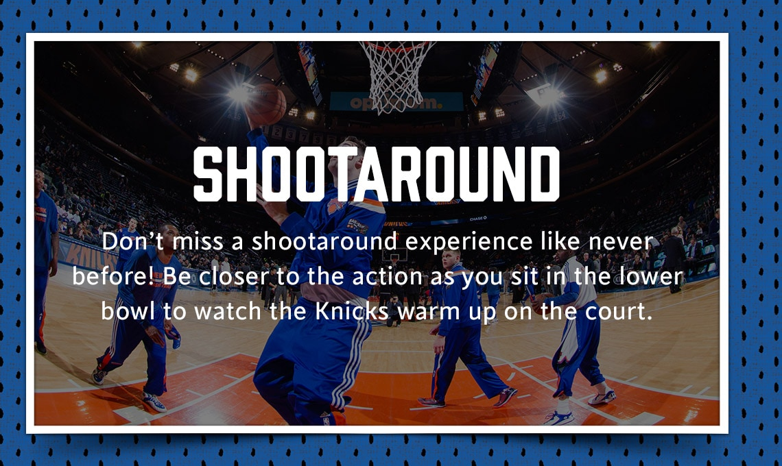 Shootaround: Don't miss a shootaround experience like never before! Be closer to the action as you sit in the lower bowl to watch the Knicks warm up on the court.