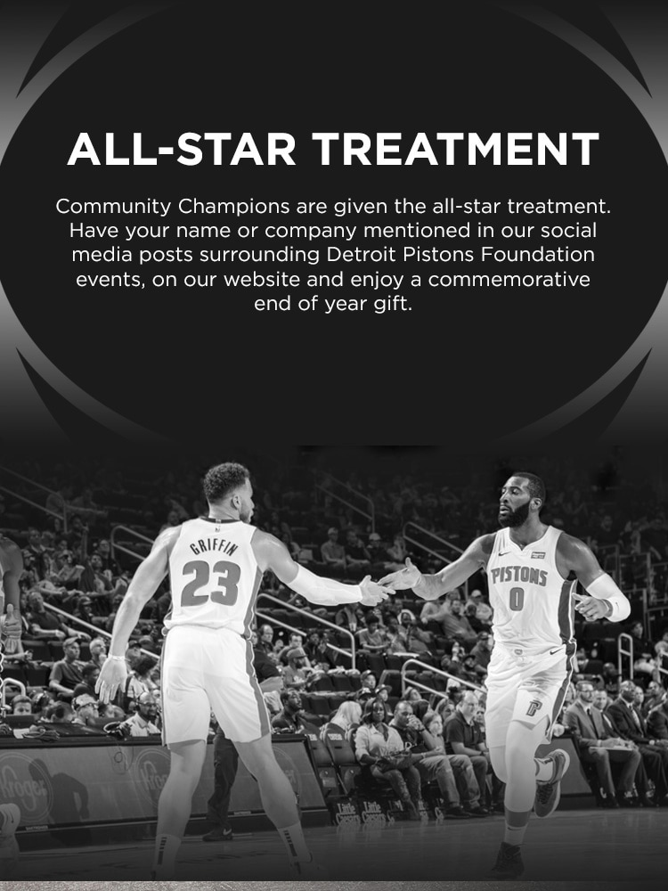 Community Champions are given the all-star treatment. Have your name or company mentioned in our social media posts surrounding Detroit Pistons Foundation events, on our website and enjoy a commemorative end of year gift.