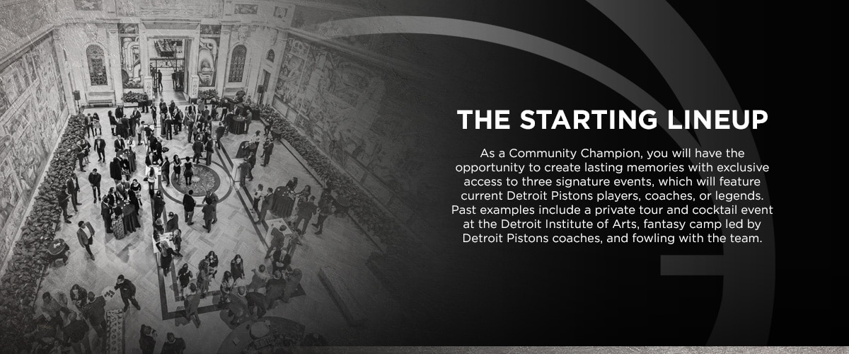 As a Community Champion, you will have the opportunity to create lasting memories with exclusive access to three signature events, which will feature current Detroit Pistons players, coaches or legends. Past examples include a private tour and cocktail event at the Detroit Institute of Arts, fantasy camp led by Detroit Pistons coaches, and fowling with the team.