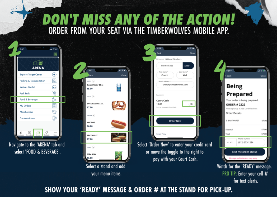 contactless experience.  don't miss any of the action! order from your seat via the timberwolves mobile app. step 1. navigate to the arena tab and select food and beverage. step 2. select a stand and add your menu items. step 3. select order now to enter your credit card or move the toggle to the right to pay with your court cash. step 4. watch for the ready message. pro tip. enter your cell number for text alerts. show your ready message and order number at the stand for pick-up